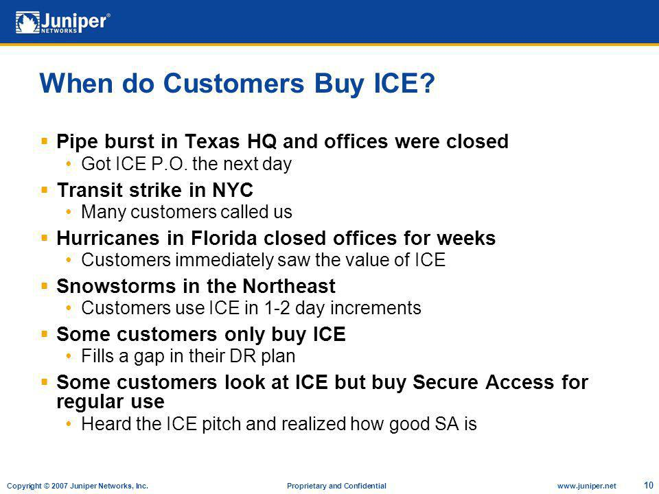 Copyright © 2007 Juniper Networks, Inc. Proprietary and Confidentialwww.juniper.net 10 When do Customers Buy ICE? Pipe burst in Texas HQ and offices w