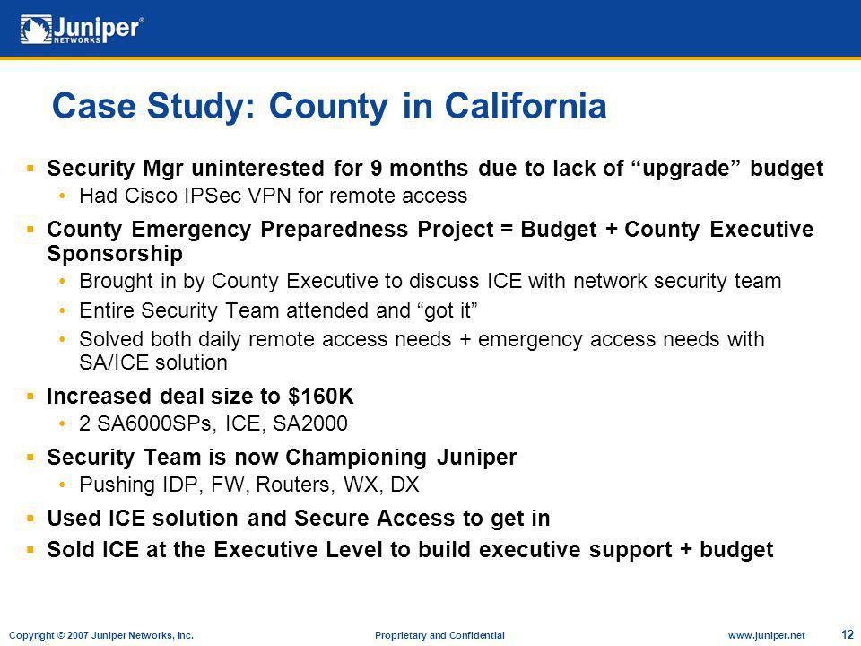 Copyright © 2007 Juniper Networks, Inc. Proprietary and Confidentialwww.juniper.net 12 Case Study: County in California Security Mgr uninterested for