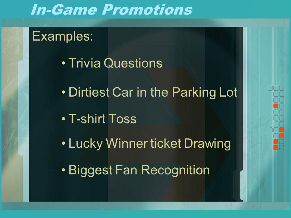 In-Game Promotions Examples: Trivia Questions Dirtiest Car in the Parking Lot T-shirt Toss Lucky Winner ticket Drawing Biggest Fan Recognition