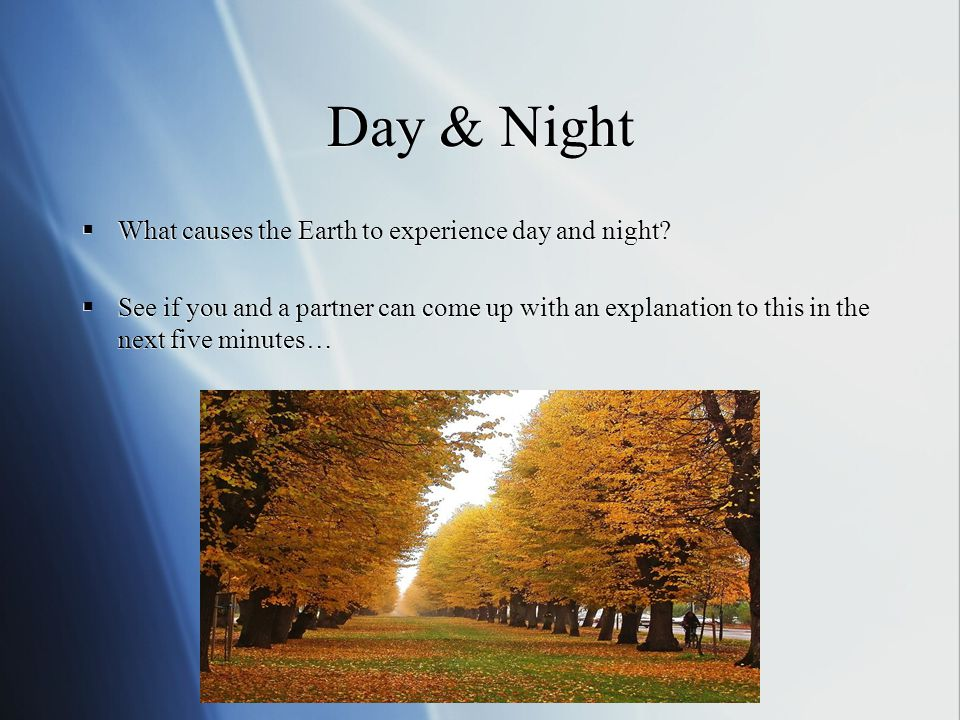 Day & Night Day and night are caused because the Earth is spinning on its axis Every 24 hours the Earth completes one rotation - and most places on Earth experience 12 hours of sunlight (when that part of the Earth faces the sun), and 12 hours of dark (when that part of the Earth does not face the sun) Day and night are caused because the Earth is spinning on its axis Every 24 hours the Earth completes one rotation - and most places on Earth experience 12 hours of sunlight (when that part of the Earth faces the sun), and 12 hours of dark (when that part of the Earth does not face the sun) So during one day, the dot will experience ~12 hours of sun, and ~12 hours of dark.