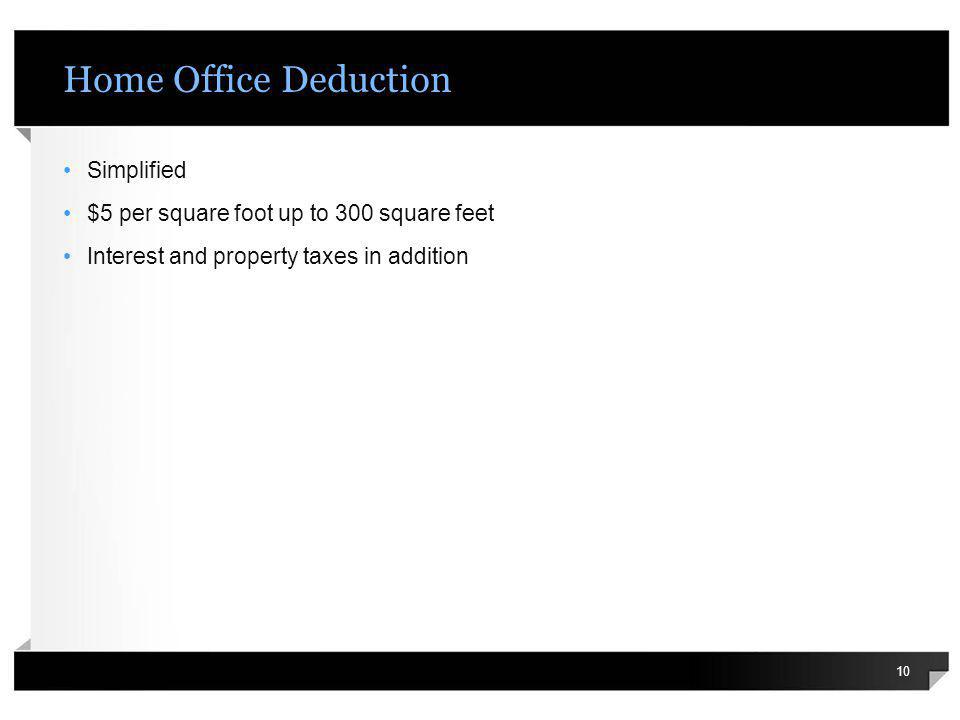 Home Office Deduction Simplified $5 per square foot up to 300 square feet Interest and property taxes in addition 10