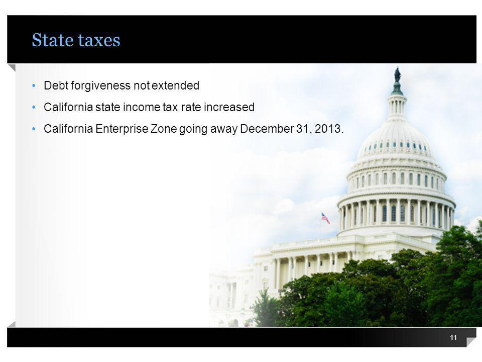 State taxes Debt forgiveness not extended California state income tax rate increased California Enterprise Zone going away December 31, 2013. 11