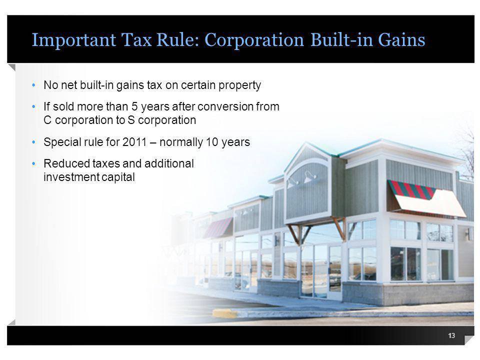 Important Tax Rule: Corporation Built-in Gains No net built-in gains tax on certain property If sold more than 5 years after conversion from C corporation to S corporation Special rule for 2011 – normally 10 years Reduced taxes and additional investment capital 13