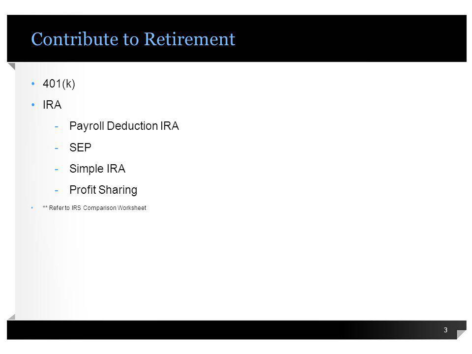 Contribute to Retirement 401(k) IRA -Payroll Deduction IRA -SEP -Simple IRA -Profit Sharing ** Refer to IRS Comparison Worksheet 3