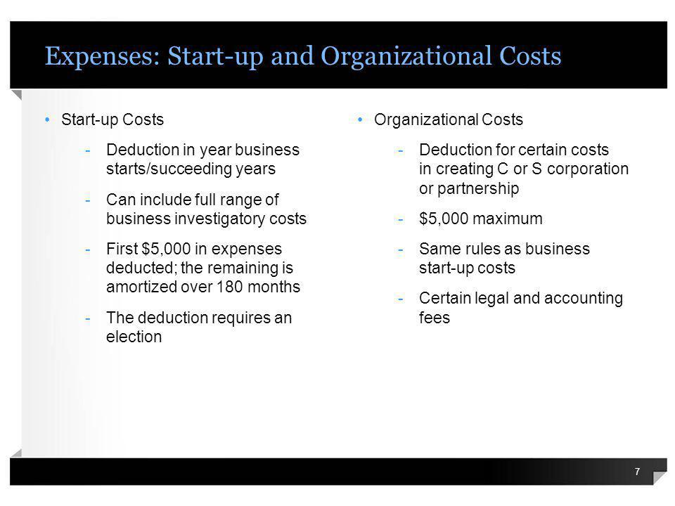 Expenses: Start-up and Organizational Costs Start-up Costs -Deduction in year business starts/succeeding years -Can include full range of business investigatory costs -First $5,000 in expenses deducted; the remaining is amortized over 180 months -The deduction requires an election 7 Organizational Costs -Deduction for certain costs in creating C or S corporation or partnership -$5,000 maximum -Same rules as business start-up costs -Certain legal and accounting fees