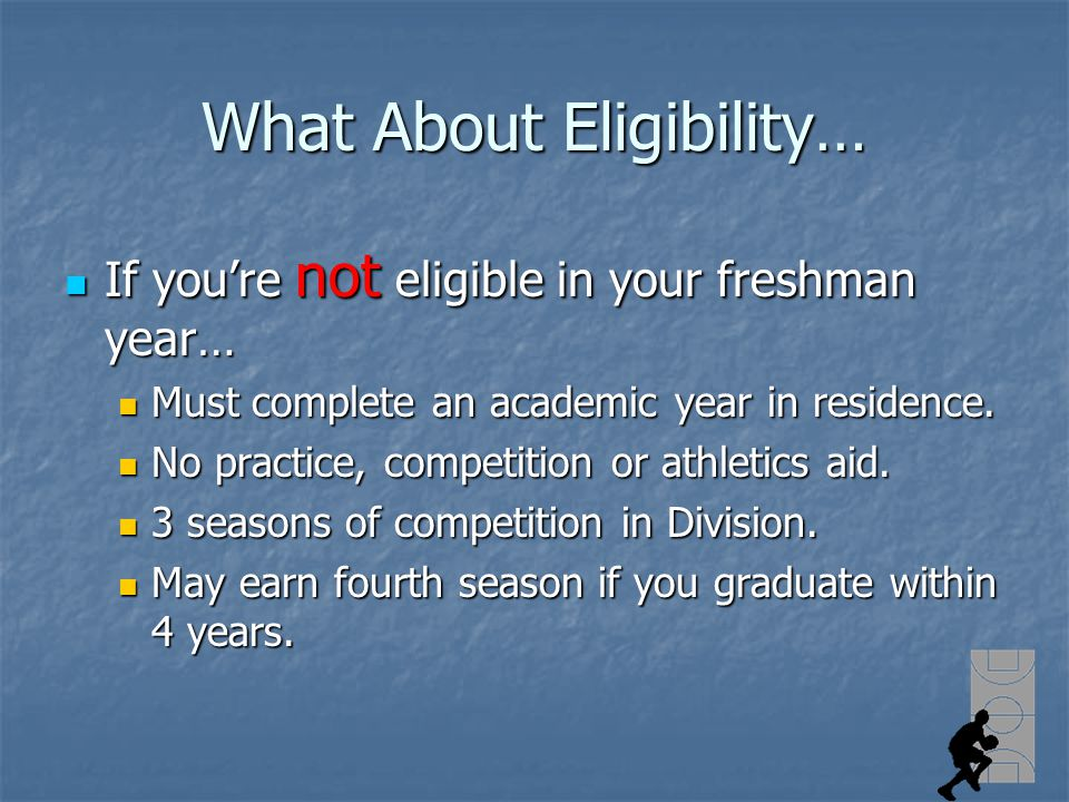 What About Eligibility… If youre not eligible in your freshman year… If youre not eligible in your freshman year… Must complete an academic year in residence.