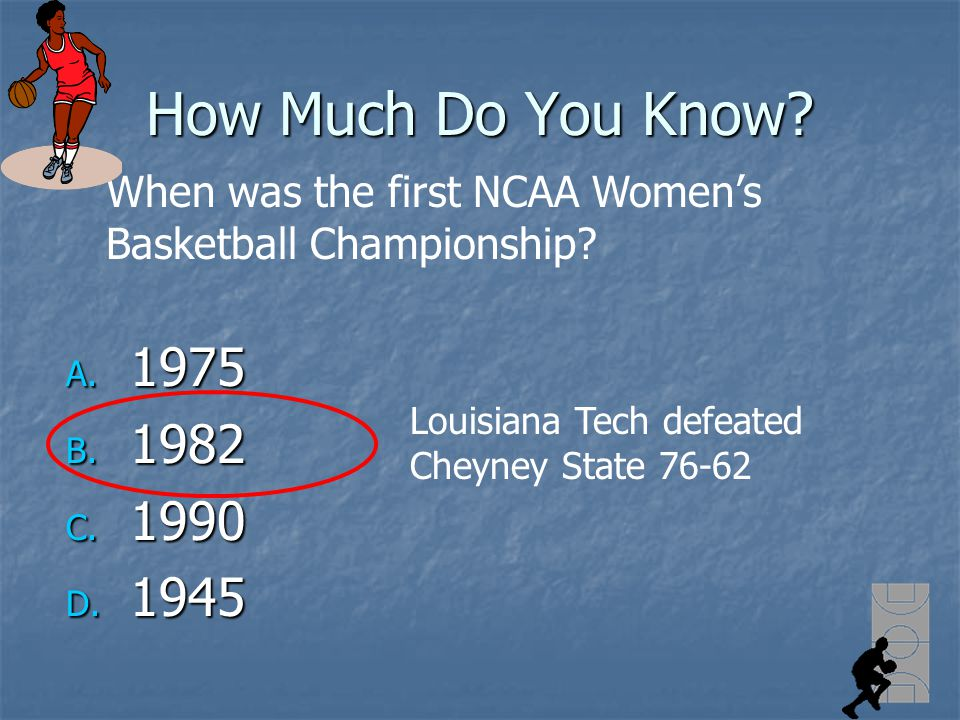 How Much Do You Know? A. 1975 B. 1982 C. 1990 D. 1945 When was the first NCAA Womens Basketball Championship? Louisiana Tech defeated Cheyney State 76