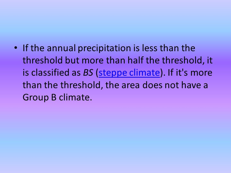 If the annual precipitation is less than the threshold but more than half the threshold, it is classified as BS (steppe climate). If it's more than th
