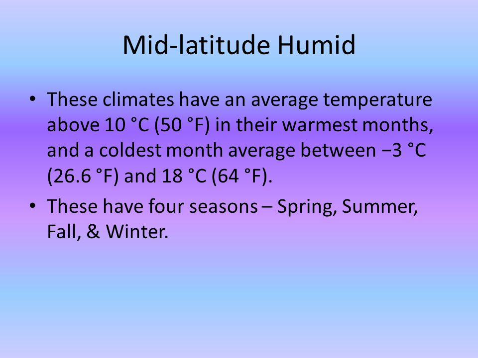 Mid-latitude Humid These climates have an average temperature above 10 °C (50 °F) in their warmest months, and a coldest month average between 3 °C (2