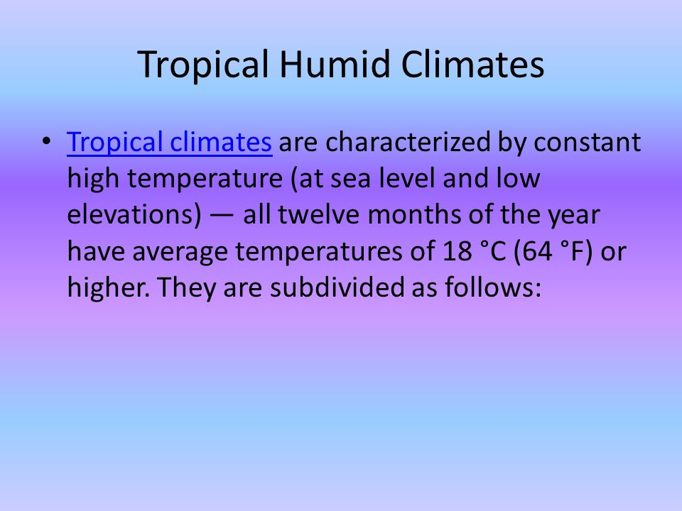 Tropical Humid Climates Tropical climates are characterized by constant high temperature (at sea level and low elevations) all twelve months of the ye