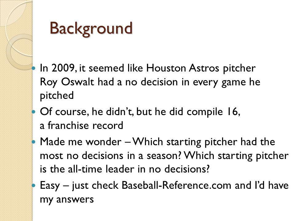 Background In 2009, it seemed like Houston Astros pitcher Roy Oswalt had a no decision in every game he pitched Of course, he didnt, but he did compil