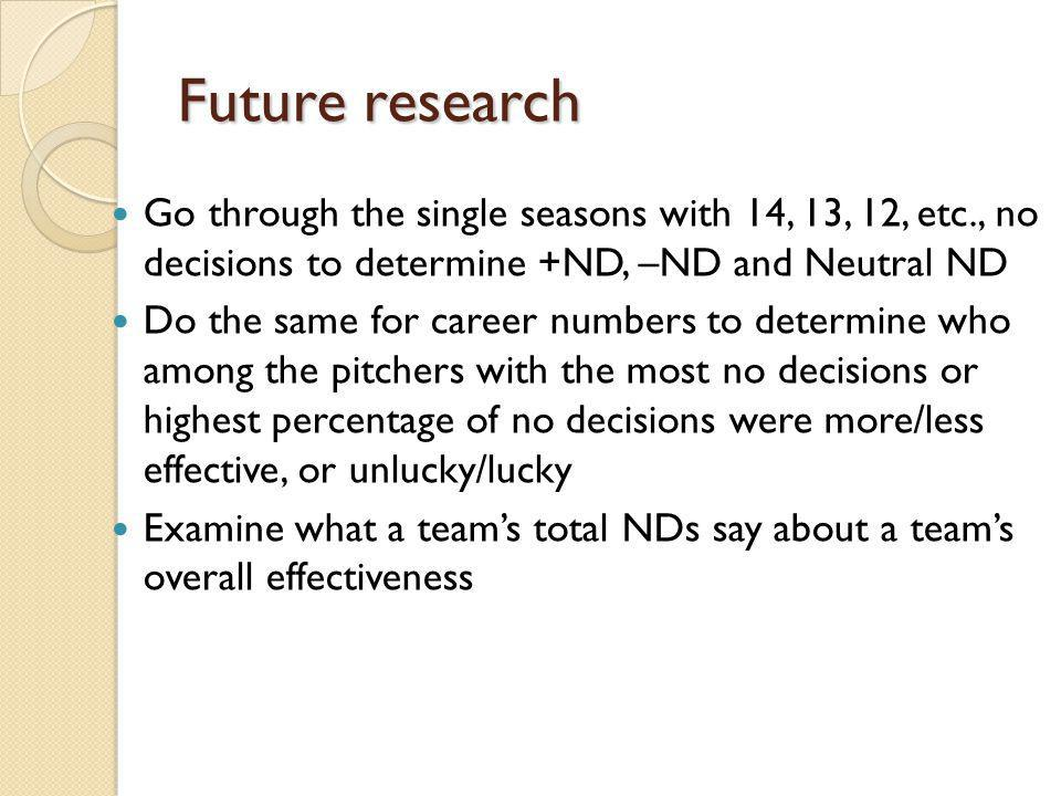 Future research Go through the single seasons with 14, 13, 12, etc., no decisions to determine +ND, –ND and Neutral ND Do the same for career numbers