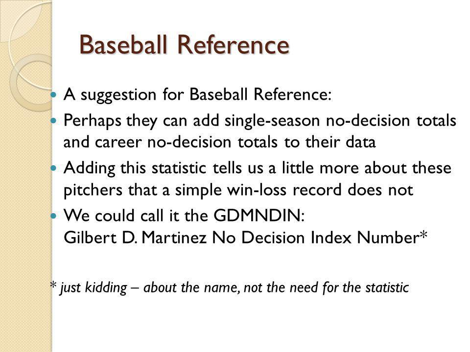 Baseball Reference A suggestion for Baseball Reference: Perhaps they can add single-season no-decision totals and career no-decision totals to their d