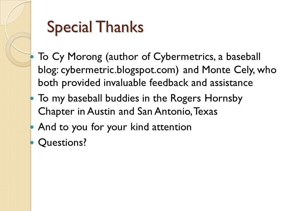 Special Thanks To Cy Morong (author of Cybermetrics, a baseball blog: cybermetric.blogspot.com) and Monte Cely, who both provided invaluable feedback and assistance To my baseball buddies in the Rogers Hornsby Chapter in Austin and San Antonio, Texas And to you for your kind attention Questions?