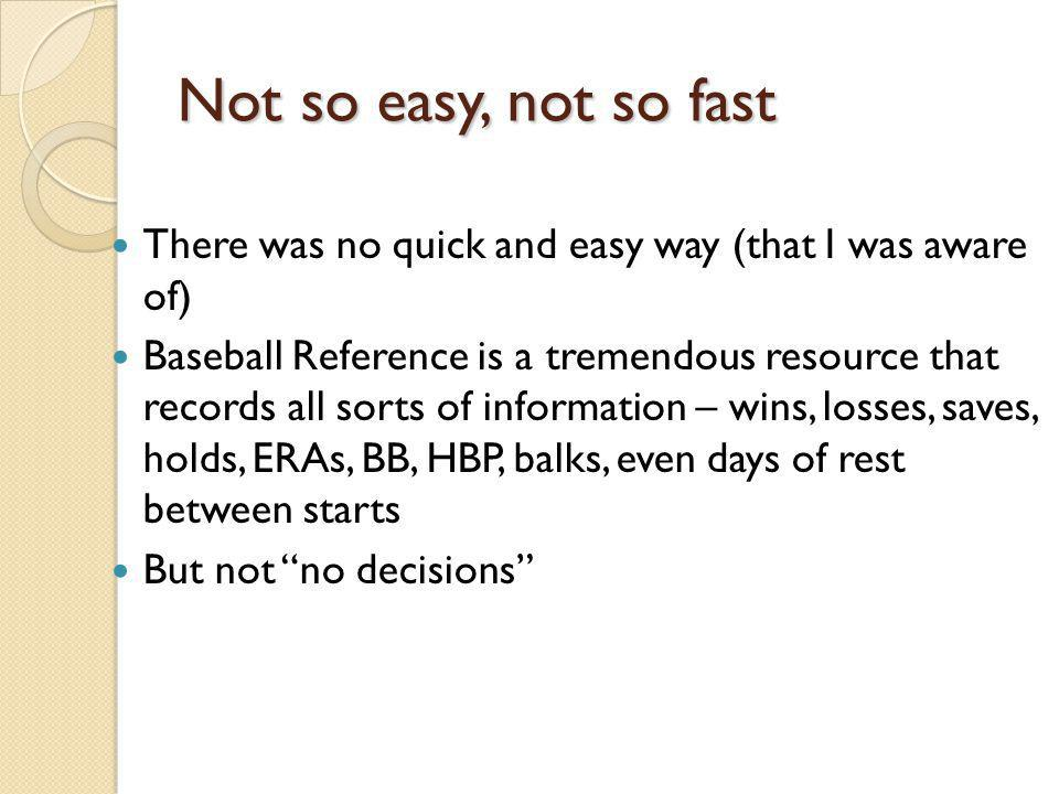 Not so easy, not so fast There was no quick and easy way (that I was aware of) Baseball Reference is a tremendous resource that records all sorts of i