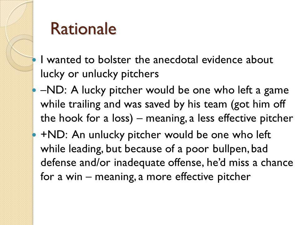 Rationale I wanted to bolster the anecdotal evidence about lucky or unlucky pitchers –ND: A lucky pitcher would be one who left a game while trailing and was saved by his team (got him off the hook for a loss) – meaning, a less effective pitcher +ND: An unlucky pitcher would be one who left while leading, but because of a poor bullpen, bad defense and/or inadequate offense, hed miss a chance for a win – meaning, a more effective pitcher