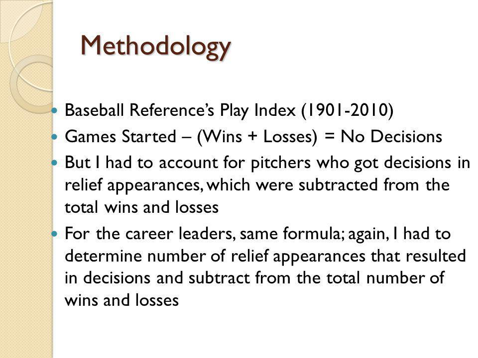 Methodology Baseball References Play Index (1901-2010) Games Started – (Wins + Losses) = No Decisions But I had to account for pitchers who got decisions in relief appearances, which were subtracted from the total wins and losses For the career leaders, same formula; again, I had to determine number of relief appearances that resulted in decisions and subtract from the total number of wins and losses
