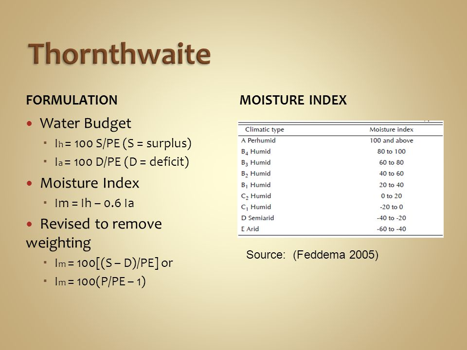 FORMULATION Water Budget I h = 100 S/PE (S = surplus) I a = 100 D/PE (D = deficit) Moisture Index Im = Ih – 0.6 Ia Revised to remove weighting I m = 100[(S – D)/PE] or I m = 100(P/PE – 1) MOISTURE INDEX Source: (Feddema 2005)