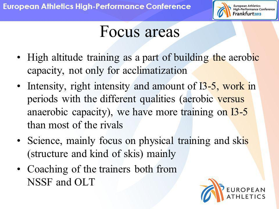 European Athletics High-Performance Conference Focus areas High altitude training as a part of building the aerobic capacity, not only for acclimatization Intensity, right intensity and amount of I3-5, work in periods with the different qualities (aerobic versus anaerobic capacity), we have more training on I3-5 than most of the rivals Science, mainly focus on physical training and skis (structure and kind of skis) mainly Coaching of the trainers both from NSSF and OLT