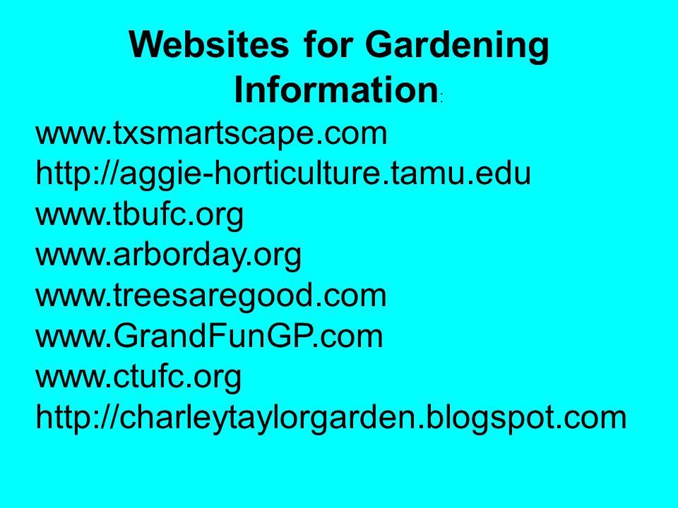 Websites for Gardening Information : www.txsmartscape.com http://aggie-horticulture.tamu.edu www.tbufc.org www.arborday.org www.treesaregood.com www.GrandFunGP.com www.ctufc.org http://charleytaylorgarden.blogspot.com