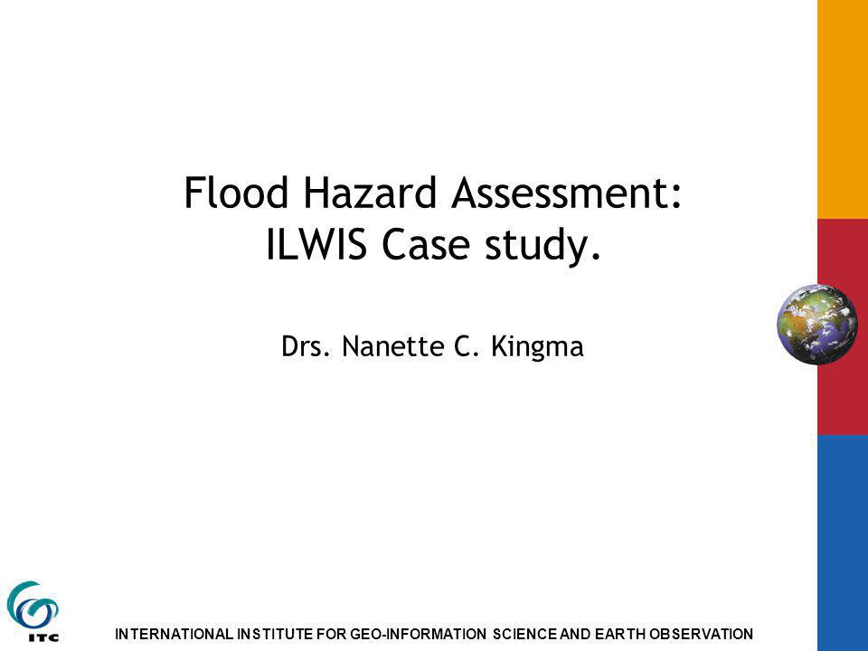 INTERNATIONAL INSTITUTE FOR GEO-INFORMATION SCIENCE AND EARTH OBSERVATION Flood Hazard Assessment: ILWIS Case study. Drs. Nanette C. Kingma