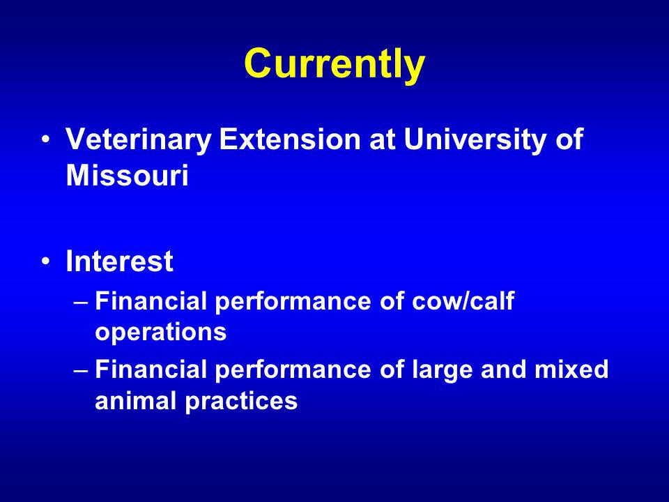 Currently Veterinary Extension at University of Missouri Interest –Financial performance of cow/calf operations –Financial performance of large and mixed animal practices
