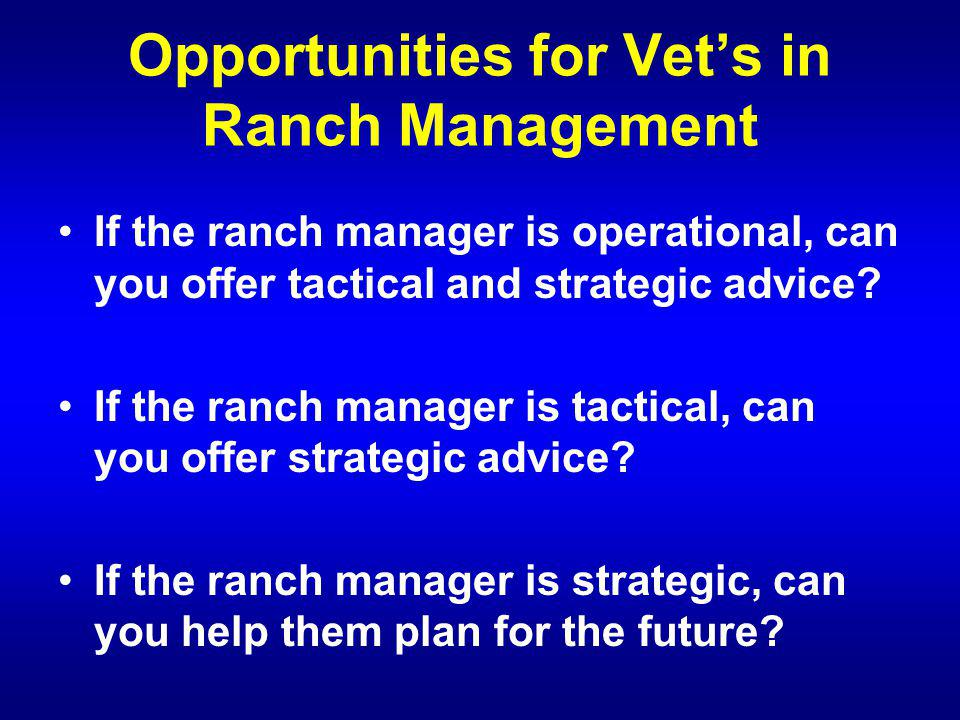 Opportunities for Vets in Ranch Management If the ranch manager is operational, can you offer tactical and strategic advice.