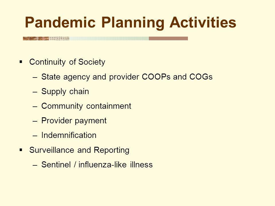 Pandemic Planning Activities Continuity of Society –State agency and provider COOPs and COGs –Supply chain –Community containment –Provider payment –Indemnification Surveillance and Reporting –Sentinel / influenza-like illness
