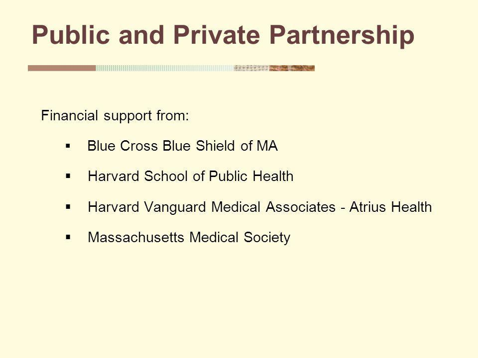 Public and Private Partnership Financial support from: Blue Cross Blue Shield of MA Harvard School of Public Health Harvard Vanguard Medical Associates - Atrius Health Massachusetts Medical Society