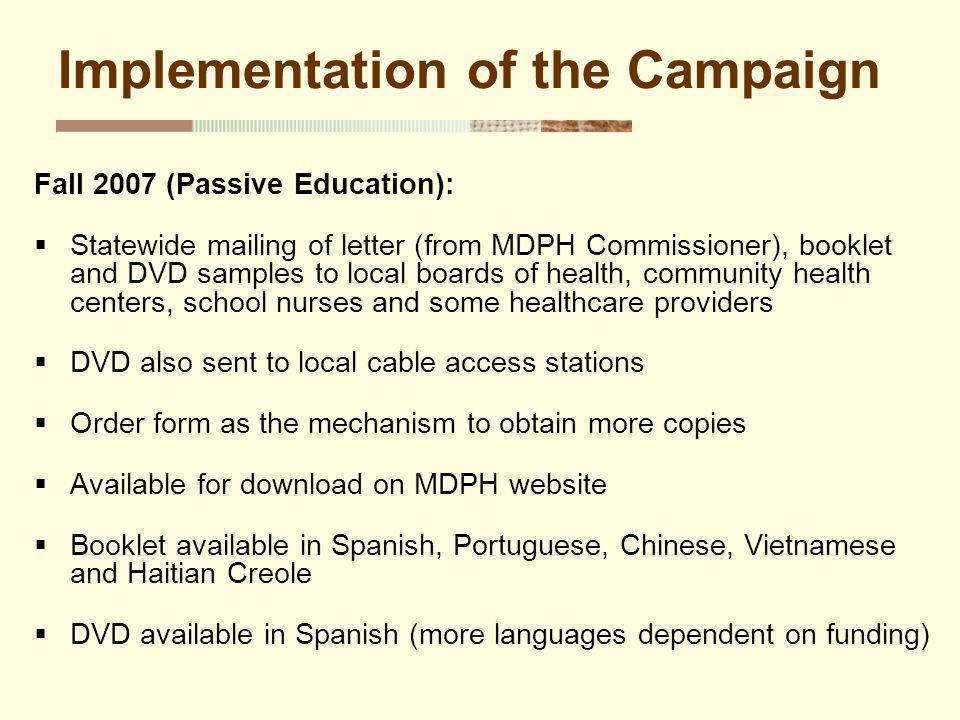 Implementation of the Campaign Fall 2007 (Passive Education): Statewide mailing of letter (from MDPH Commissioner), booklet and DVD samples to local boards of health, community health centers, school nurses and some healthcare providers DVD also sent to local cable access stations Order form as the mechanism to obtain more copies Available for download on MDPH website Booklet available in Spanish, Portuguese, Chinese, Vietnamese and Haitian Creole DVD available in Spanish (more languages dependent on funding)