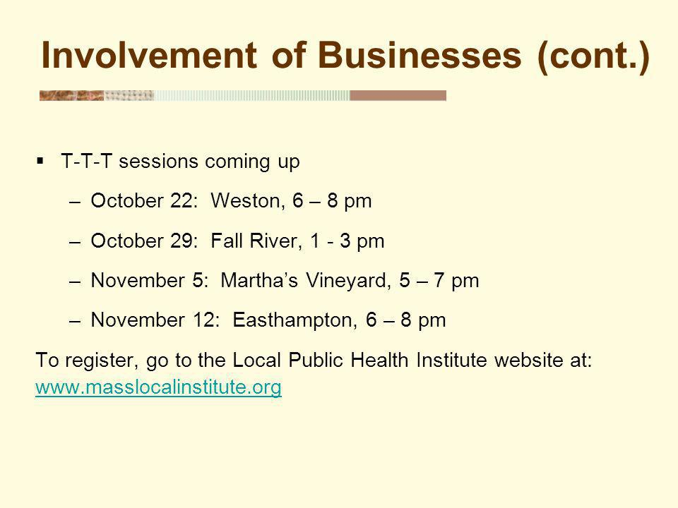 T-T-T sessions coming up –October 22: Weston, 6 – 8 pm –October 29: Fall River, 1 - 3 pm –November 5: Marthas Vineyard, 5 – 7 pm –November 12: Easthampton, 6 – 8 pm To register, go to the Local Public Health Institute website at: www.masslocalinstitute.org Involvement of Businesses (cont.)