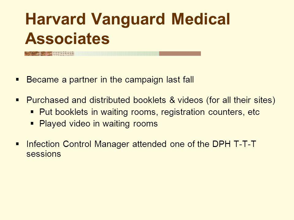 Harvard Vanguard Medical Associates Became a partner in the campaign last fall Purchased and distributed booklets & videos (for all their sites) Put booklets in waiting rooms, registration counters, etc Played video in waiting rooms Infection Control Manager attended one of the DPH T-T-T sessions
