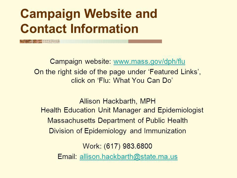 Campaign Website and Contact Information Campaign website: www.mass.gov/dph/fluwww.mass.gov/dph/flu On the right side of the page under Featured Links, click on Flu: What You Can Do Allison Hackbarth, MPH Health Education Unit Manager and Epidemiologist Massachusetts Department of Public Health Division of Epidemiology and Immunization Work: (617) 983.6800 Email: allison.hackbarth@state.ma.usallison.hackbarth@state.ma.us