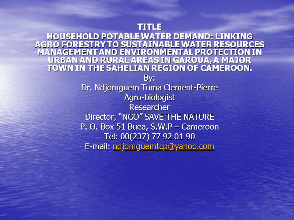 TITLE HOUSEHOLD POTABLE WATER DEMAND: LINKING AGRO FORESTRY TO SUSTAINABLE WATER RESOURCES MANAGEMENT AND ENVIRONMENTAL PROTECTION IN URBAN AND RURAL