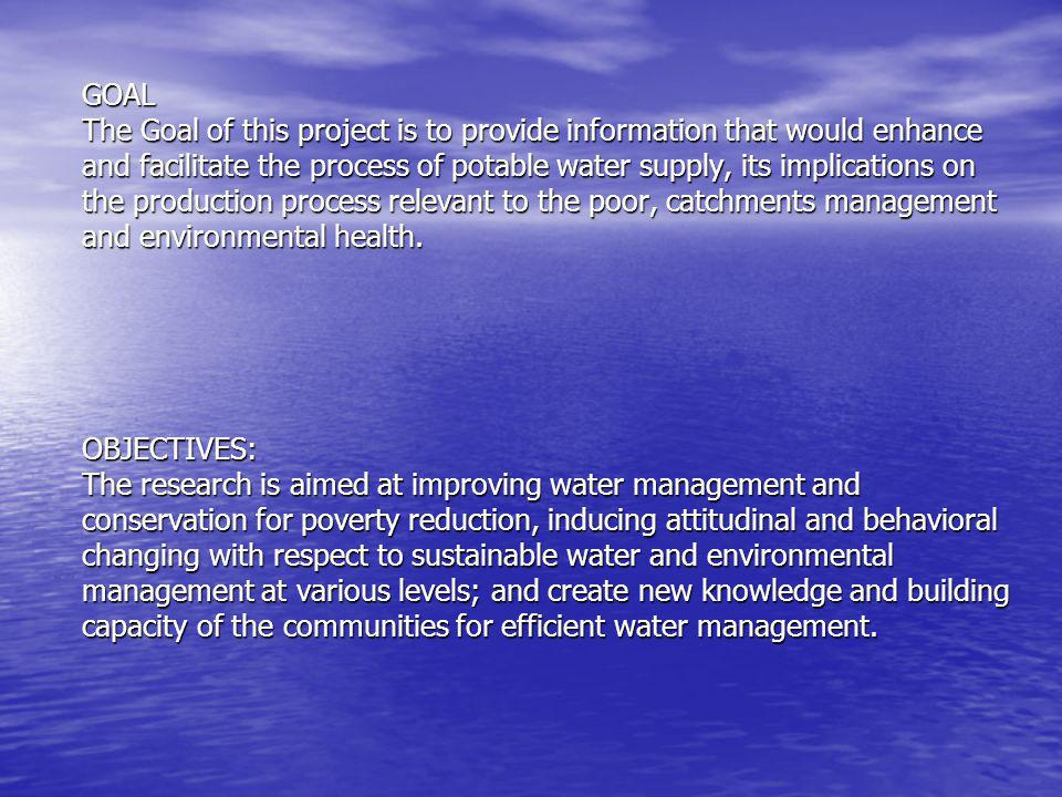 GOAL The Goal of this project is to provide information that would enhance and facilitate the process of potable water supply, its implications on the