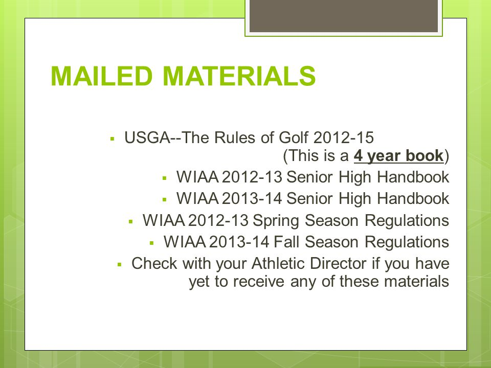 MAILED MATERIALS USGA--The Rules of Golf 2012-15 (This is a 4 year book) WIAA 2012-13 Senior High Handbook WIAA 2013-14 Senior High Handbook WIAA 2012-13 Spring Season Regulations WIAA 2013-14 Fall Season Regulations Check with your Athletic Director if you have yet to receive any of these materials