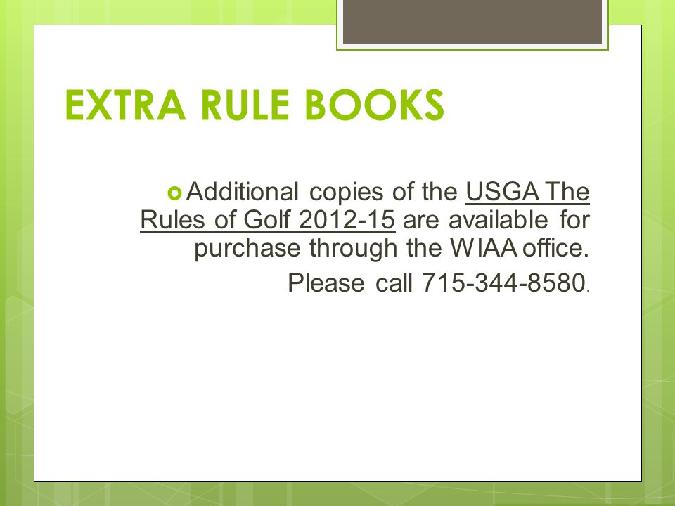 EXTRA RULE BOOKS Additional copies of the USGA The Rules of Golf 2012-15 are available for purchase through the WIAA office.