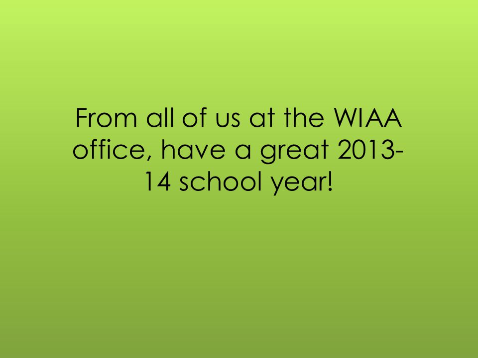 From all of us at the WIAA office, have a great 2013- 14 school year!