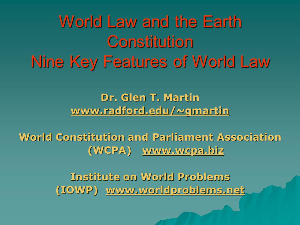 World Law and the Earth Constitution Nine Key Features of World Law Dr. Glen T. Martin www.radford.edu/~gmartin World Constitution and Parliament Asso