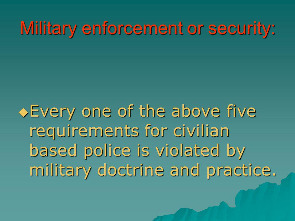 Military enforcement or security: Every one of the above five requirements for civilian based police is violated by military doctrine and practice. Ev