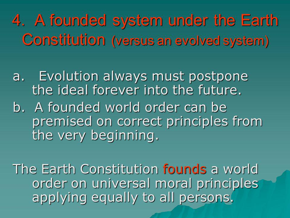 4. A founded system under the Earth Constitution (versus an evolved system) a. Evolution always must postpone the ideal forever into the future. b. A