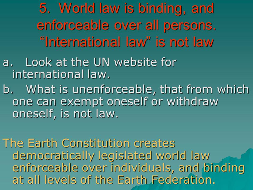 5. World law is binding, and enforceable over all persons. International law is not law a. Look at the UN website for international law. b. What is un