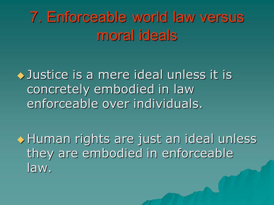 7. Enforceable world law versus moral ideals Justice is a mere ideal unless it is concretely embodied in law enforceable over individuals. Justice is