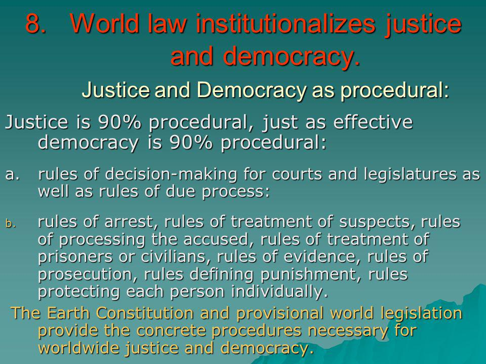 8.World law institutionalizes justice and democracy. Justice and Democracy as procedural: Justice is 90% procedural, just as effective democracy is 90