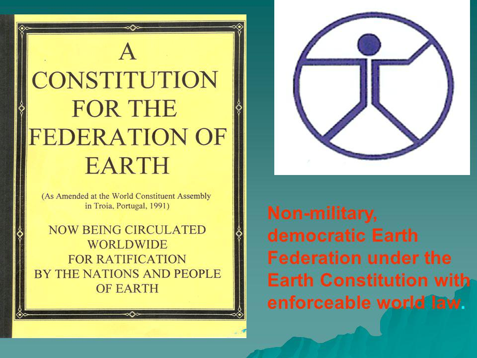 Non-military, democratic Earth Federation under the Earth Constitution with enforceable world law.
