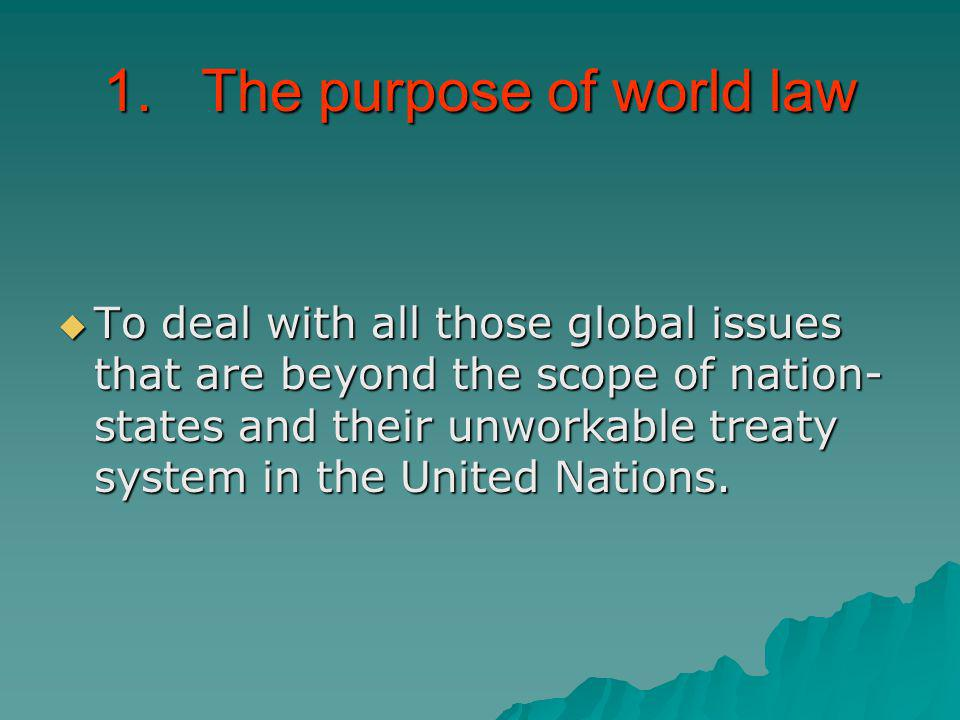 1. The purpose of world law To deal with all those global issues that are beyond the scope of nation- states and their unworkable treaty system in the