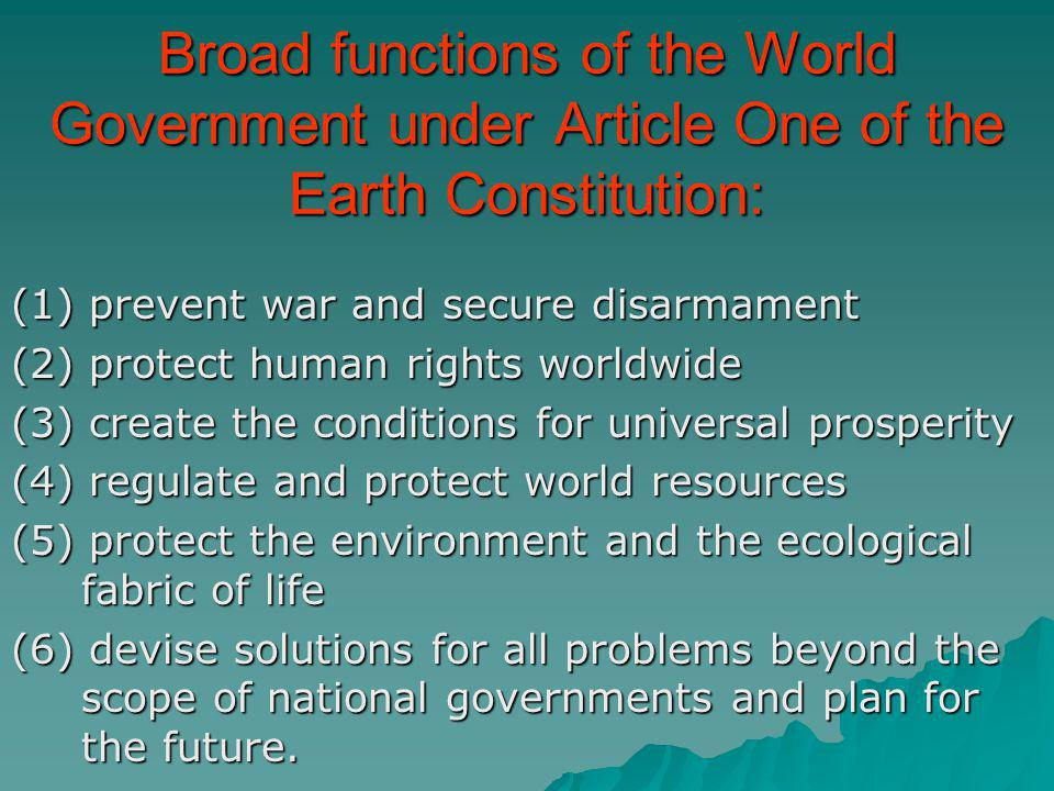 Broad functions of the World Government under Article One of the Earth Constitution: (1) prevent war and secure disarmament (2) protect human rights w