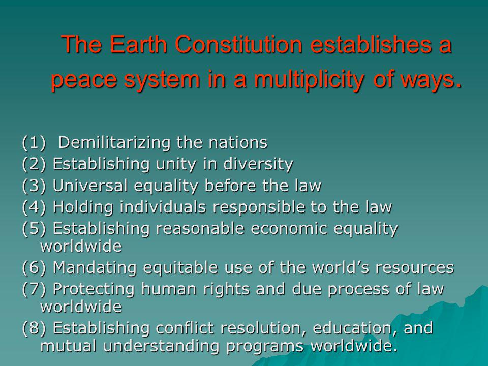 The Earth Constitution establishes a peace system in a multiplicity of ways. (1) Demilitarizing the nations (2) Establishing unity in diversity (3) Un