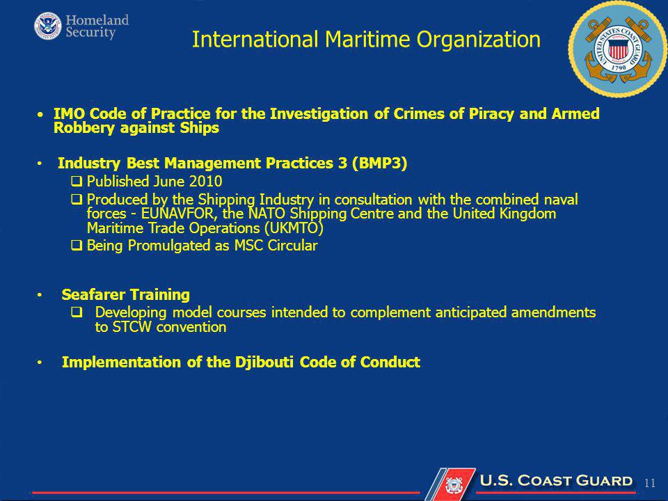 11 IMO Code of Practice for the Investigation of Crimes of Piracy and Armed Robbery against Ships Industry Best Management Practices 3 (BMP3) Published June 2010 Produced by the Shipping Industry in consultation with the combined naval forces - EUNAVFOR, the NATO Shipping Centre and the United Kingdom Maritime Trade Operations (UKMTO) Being Promulgated as MSC Circular Seafarer Training Developing model courses intended to complement anticipated amendments to STCW convention Implementation of the Djibouti Code of Conduct International Maritime Organization