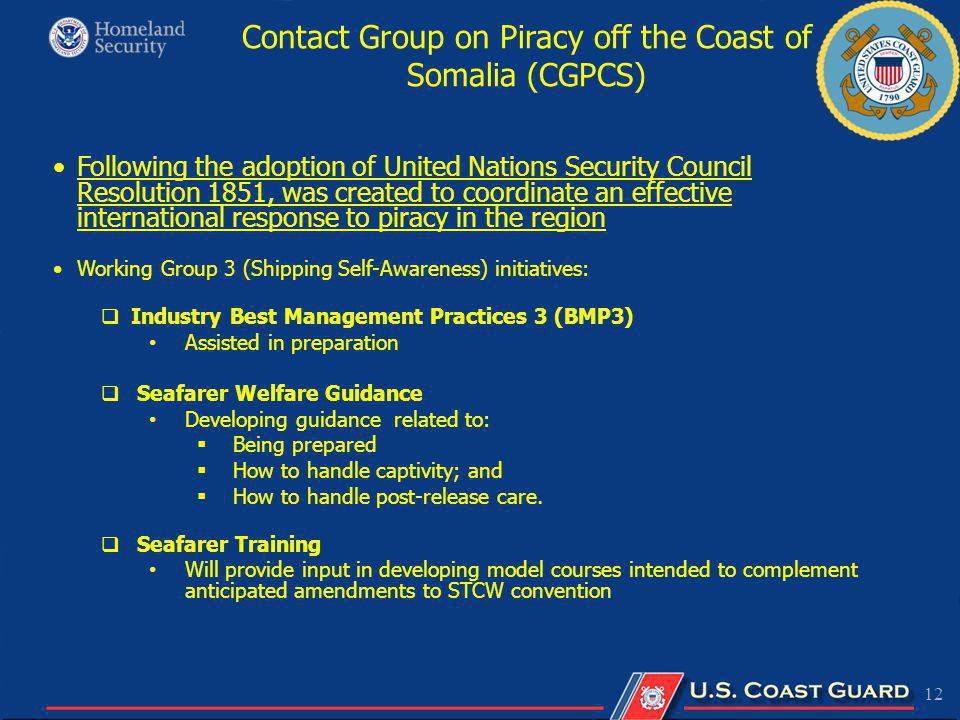 12 Following the adoption of United Nations Security Council Resolution 1851, was created to coordinate an effective international response to piracy in the region Working Group 3 (Shipping Self-Awareness) initiatives: Industry Best Management Practices 3 (BMP3) Assisted in preparation Seafarer Welfare Guidance Developing guidance related to: Being prepared How to handle captivity; and How to handle post-release care.